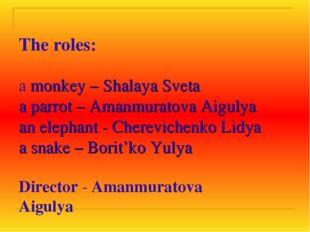 The roles: a monkey – Shalaya Sveta a parrot – Amanmuratova Aigulya an eleph