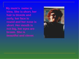 My mum's name is Irina. She is short, her hair is blonde and curly, her face