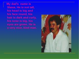 My dad's name is Slawa. He is not tall, his head is big and his face round,
