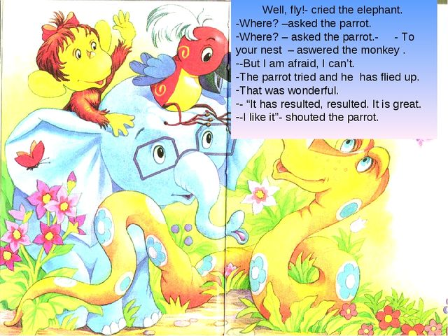 Well, fly!- cried the elephant. -Where? –asked the parrot. Where? – asked the...