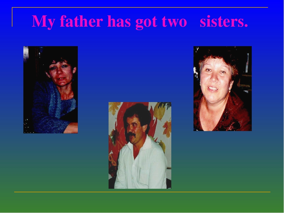 My father has got two sisters.