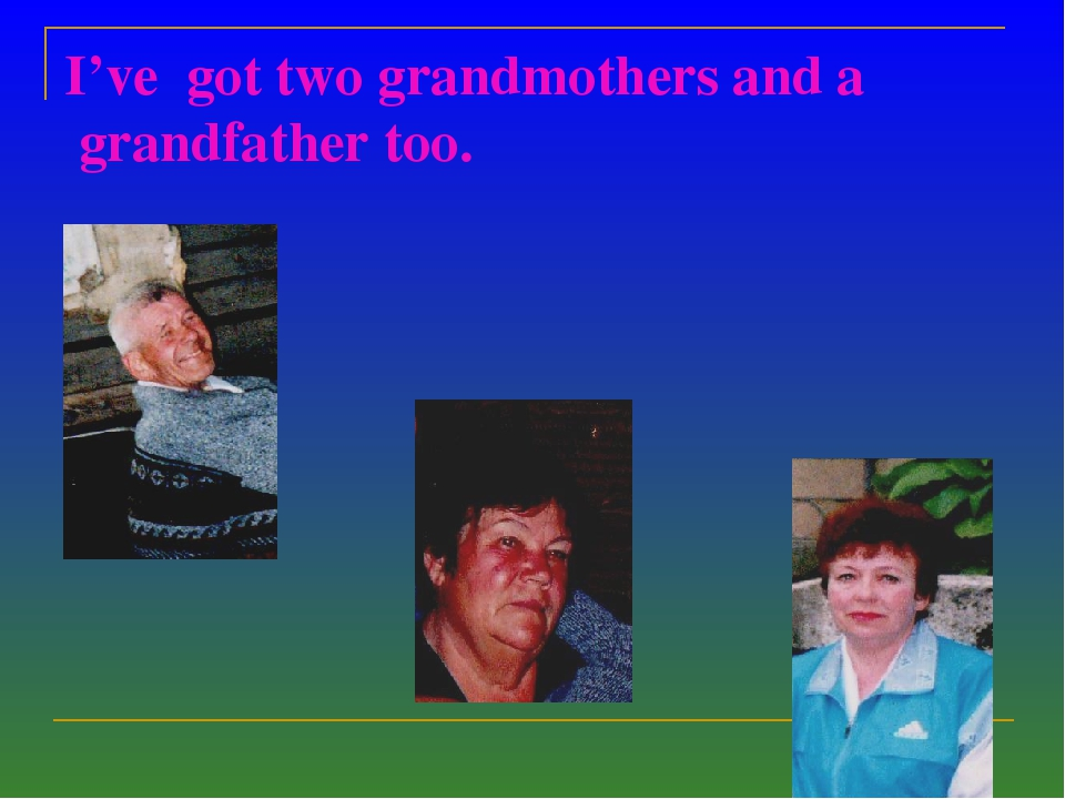 I've got two grandmothers and a grandfather too.