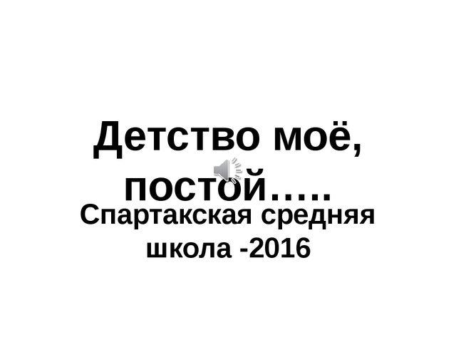 Детство моё, постой….. Спартакская средняя школа -2016