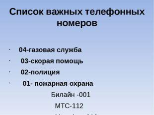 Список важных телефонных номеров 04-газовая служба 03-скорая помощь 02-полици