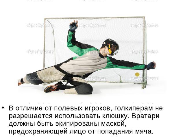 В отличие от полевых игроков, голкиперам не разрешается использовать клюшку....