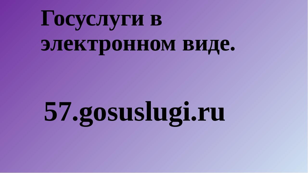 Госуслуги в электронном виде. 57.gosuslugi.ru