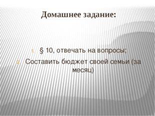 Домашнее задание: § 10, отвечать на вопросы; Составить бюджет своей семьи (за