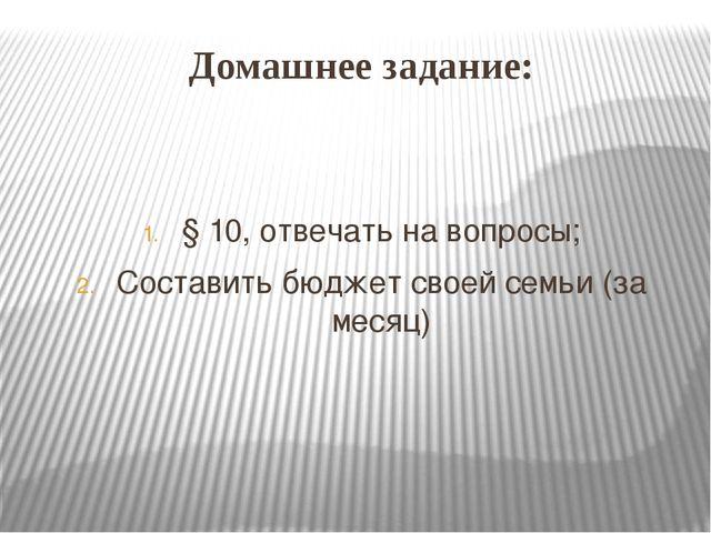 Домашнее задание: § 10, отвечать на вопросы; Составить бюджет своей семьи (за...