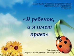 «Я ребенок, и я имею право» Подготовил: Социальный педагог Гаврищук А.В. ОГБО