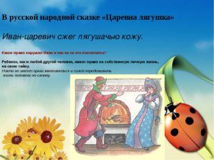 В русской народной сказке «Царевна лягушка» Иван-царевич сжег лягушачью кожу.