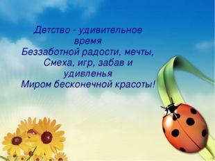 Детство - удивительное время Беззаботной радости, мечты, Смеха, игр, забав и