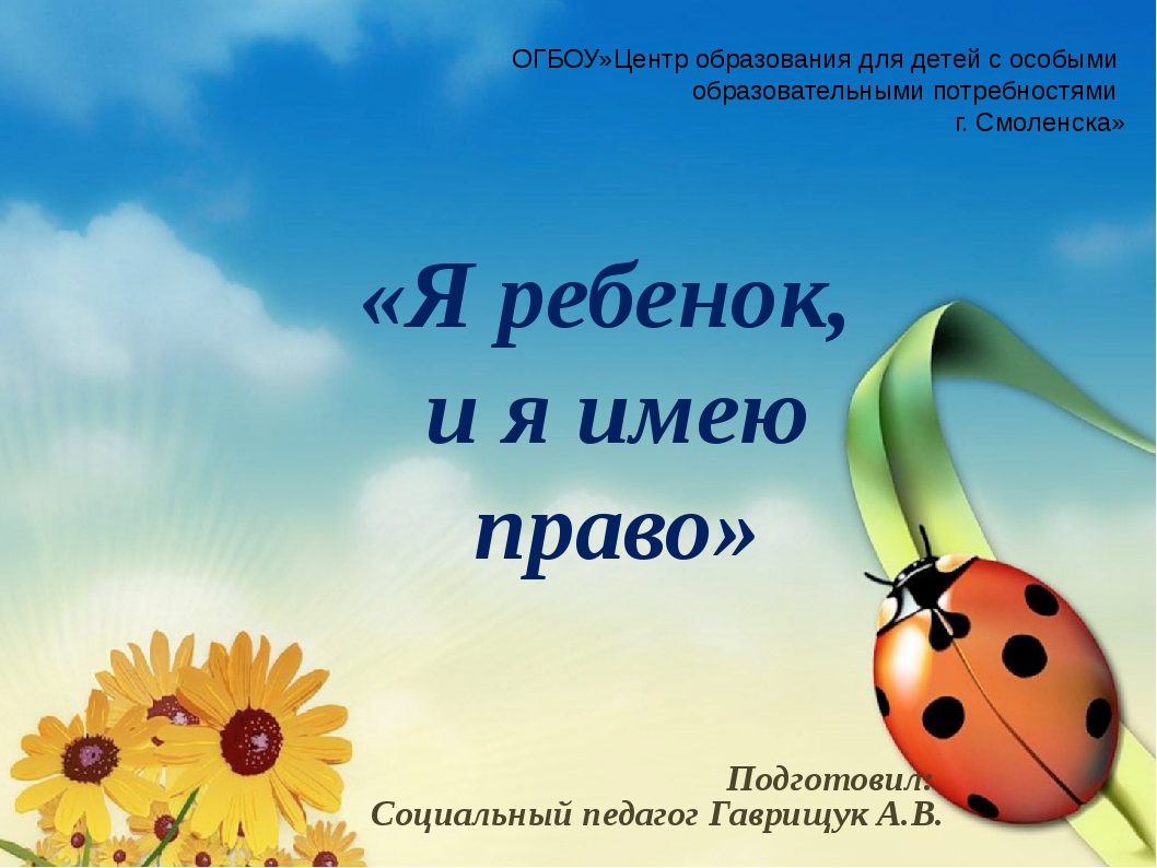 «Я ребенок, и я имею право» Подготовил: Социальный педагог Гаврищук А.В. ОГБО...