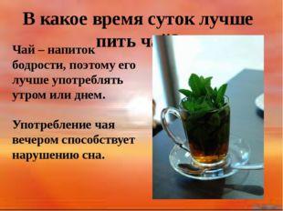 В какое время суток лучше пить чай? Чай – напиток бодрости, поэтому его лучш