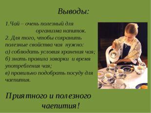 Выводы: 1.Чай – очень полезный для организма напиток. 2. Для того, чтобы сохр