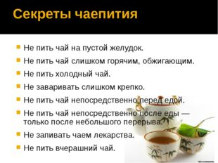 Секреты чаепития Не пить чай на пустой желудок. Не пить чай слишком горячим,