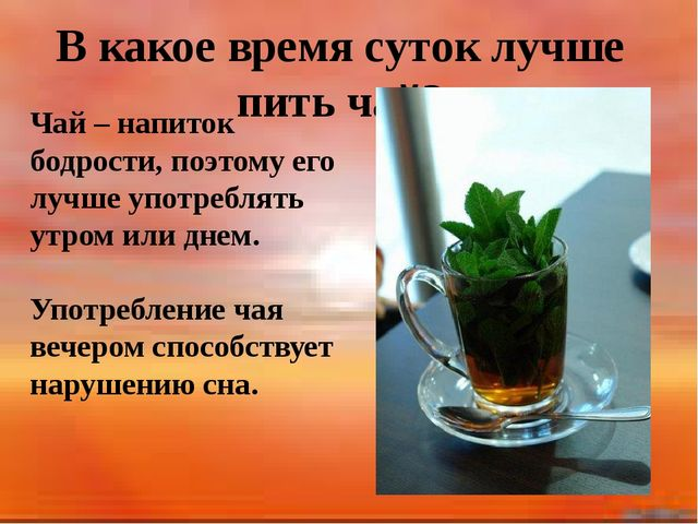 В какое время суток лучше пить чай? Чай – напиток бодрости, поэтому его лучш...