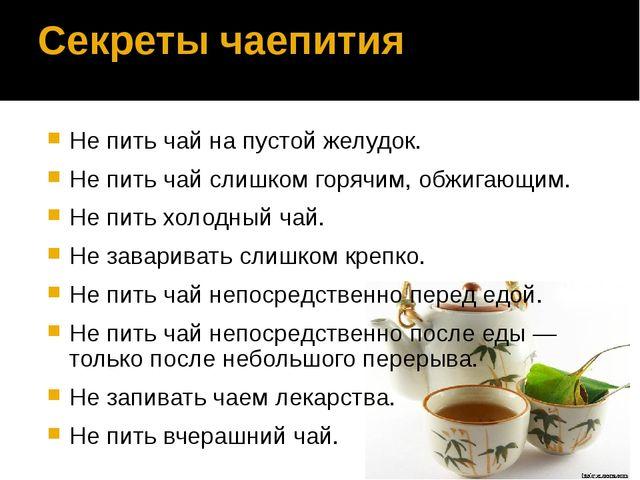 Секреты чаепития Не пить чай на пустой желудок. Не пить чай слишком горячим,...