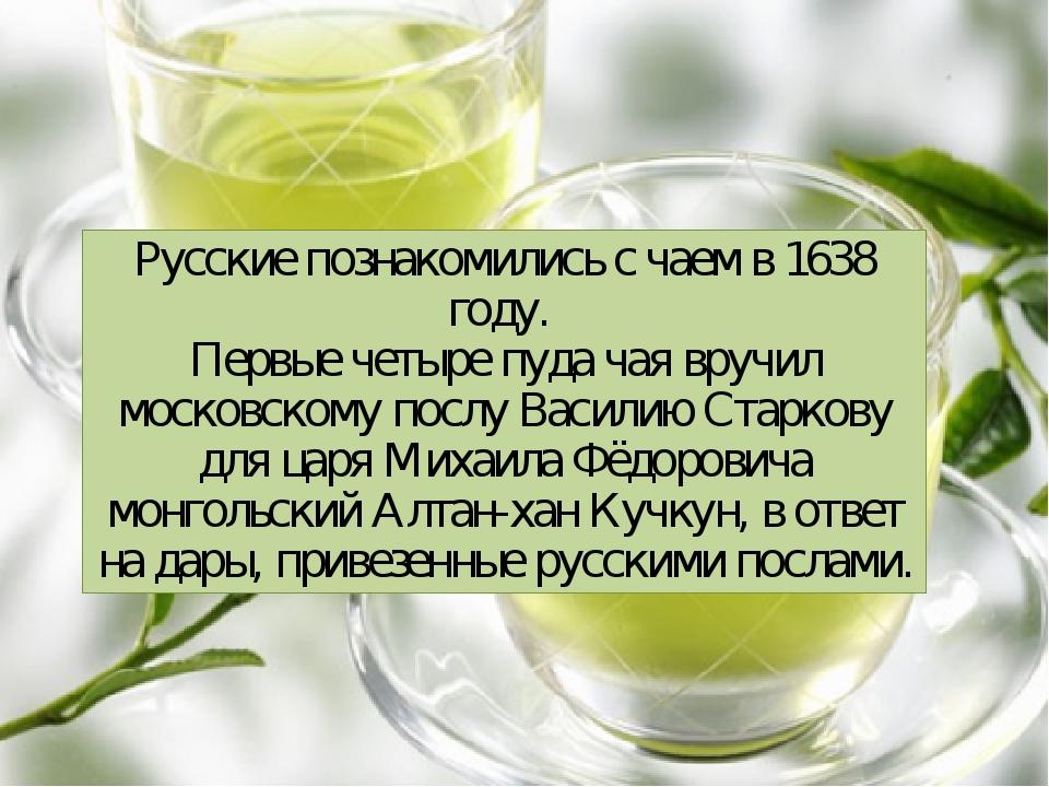 Русские познакомились с чаем в 1638 году. Первые четыре пуда чая вручил моско...