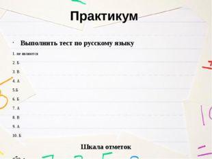 Практикум Выполнить тест по русскому языку 1. не являются 2. Б 3. В 4. А 5.Б