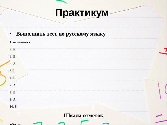 Практикум Выполнить тест по русскому языку 1. не являются 2. Б 3. В 4. А 5.Б...