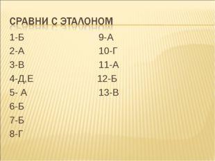 1-Б 9-А 2-А 10-Г 3-В 11-А 4-Д,Е 12-Б 5- А 13-В 6-Б 7-Б 8-Г