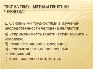 1. Основными трудностями в изучении наследственности человека являются: а) не