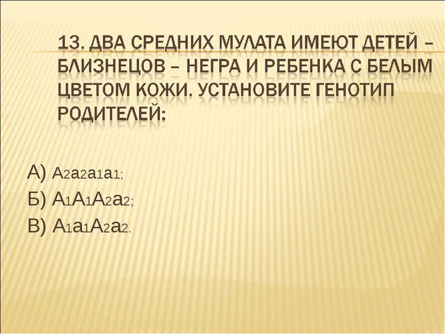 А) А2а2а1а1; Б) А1А1А2а2; В) А1а1А2а2.