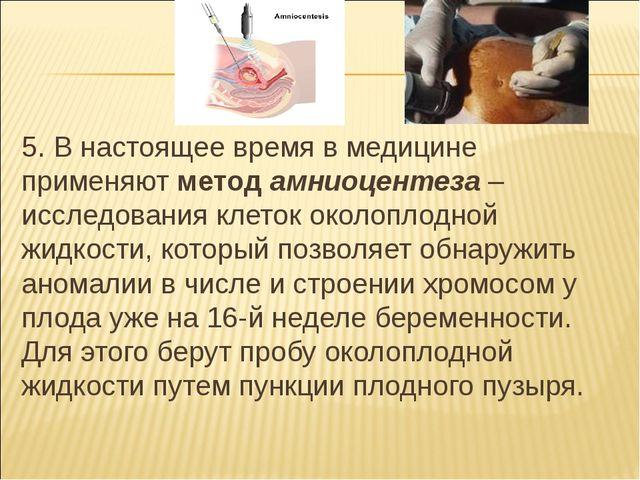 5. В настоящее время в медицине применяют метод амниоцентеза – исследования к...