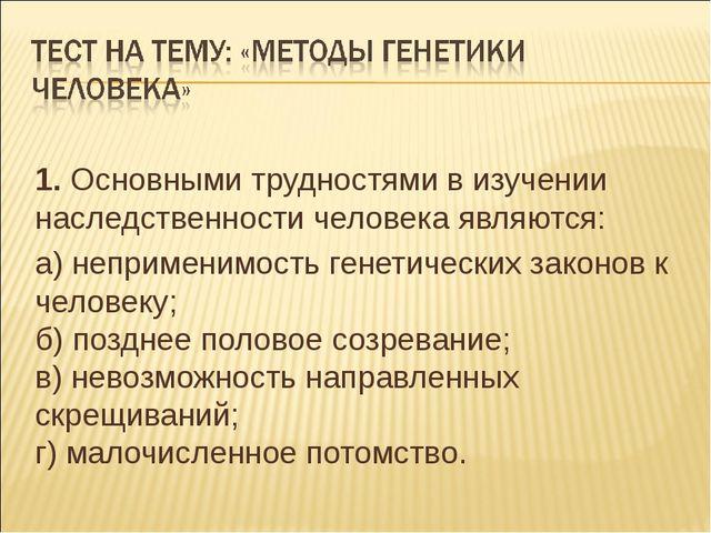 1. Основными трудностями в изучении наследственности человека являются: а) не...