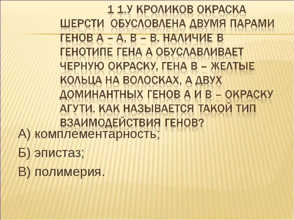 А) комплементарность; Б) эпистаз; В) полимерия.