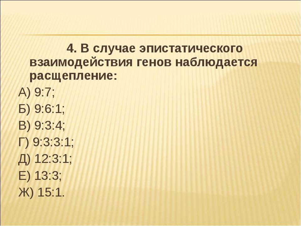 4. В случае эпистатического взаимодействия генов наблюдается расщепление: А)...