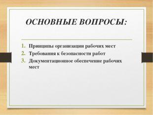 ОСНОВНЫЕ ВОПРОСЫ: Принципы организации рабочих мест Требования к безопасности