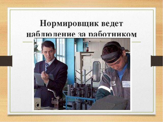 Нормировщик ведет наблюдение за работником