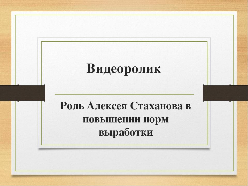 Видеоролик Роль Алексея Стаханова в повышении норм выработки