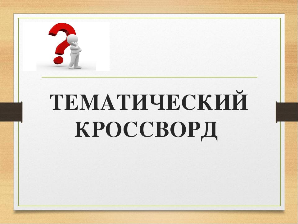 ТЕМАТИЧЕСКИЙКРОССВОРД