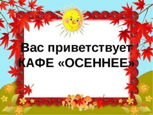 Вас приветствует КАФЕ «ОСЕННЕЕ»