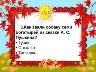 3.Как звали собаку семи богатырей из сказки А. С. Пушкина? • Тузик • Сокол