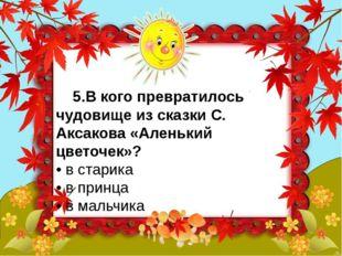 5.В кого превратилось чудовище из сказки С. Аксакова «Аленький цветочек»? •