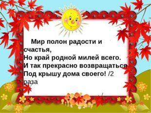 Мир полон радости и счастья, Но край родной милей всего. И так прекрасно воз