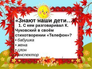 «Знают наши дети…» 1. С кем разговаривал К. Чуковский в своём стихотворении