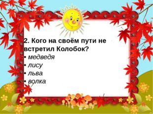 2. Кого на своём пути не встретил Колобок? • медведя • лису • льва • вол