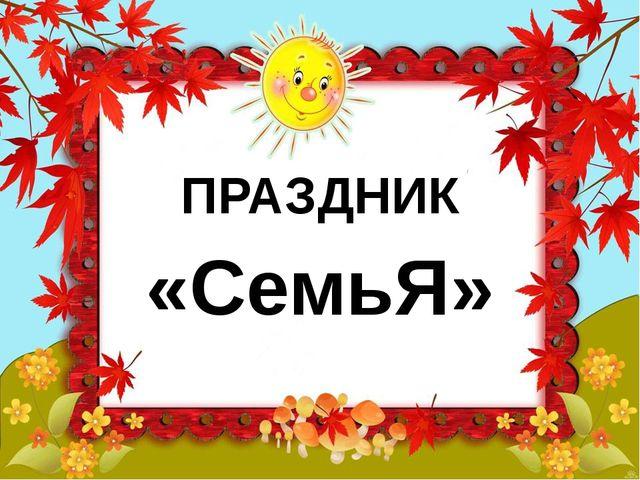 ПРАЗДНИК «СемьЯ»