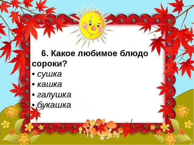 6. Какое любимое блюдо сороки? • сушка • кашка • галушка • букашка