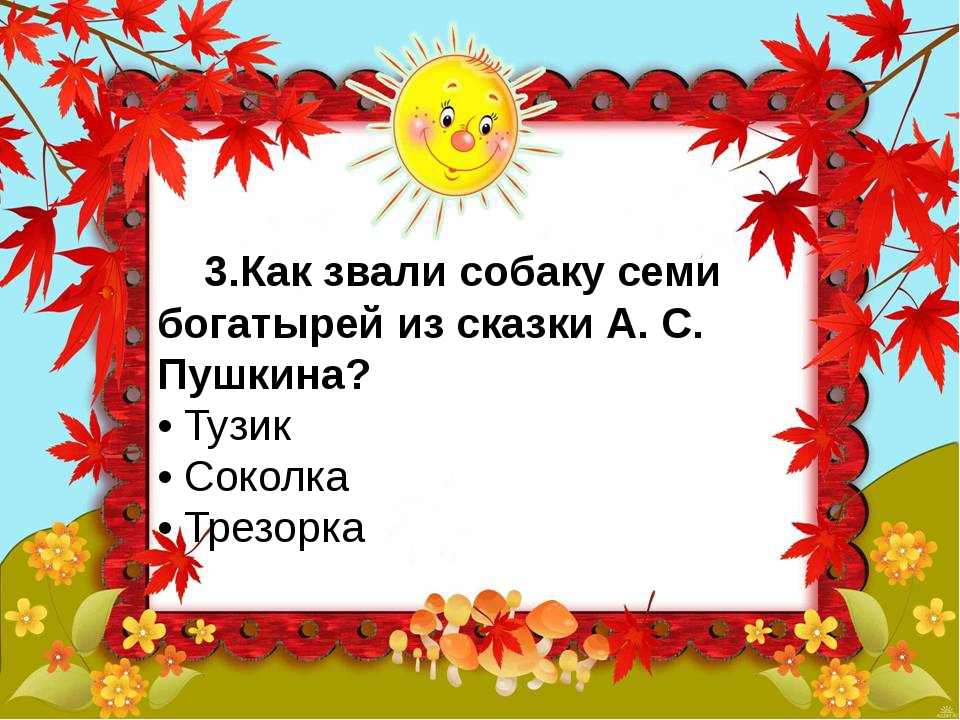 3.Как звали собаку семи богатырей из сказки А. С. Пушкина? • Тузик • Сокол...