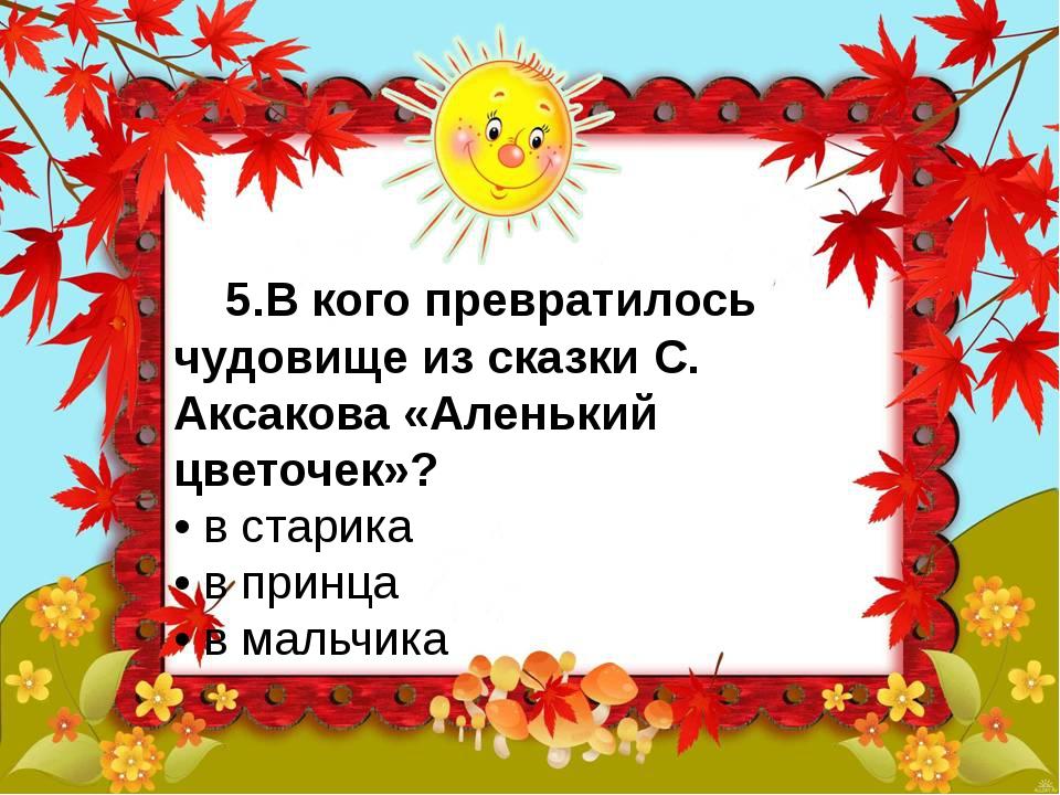 5.В кого превратилось чудовище из сказки С. Аксакова «Аленький цветочек»? •...