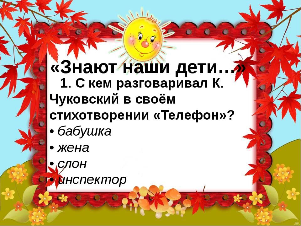 «Знают наши дети…» 1. С кем разговаривал К. Чуковский в своём стихотворении...