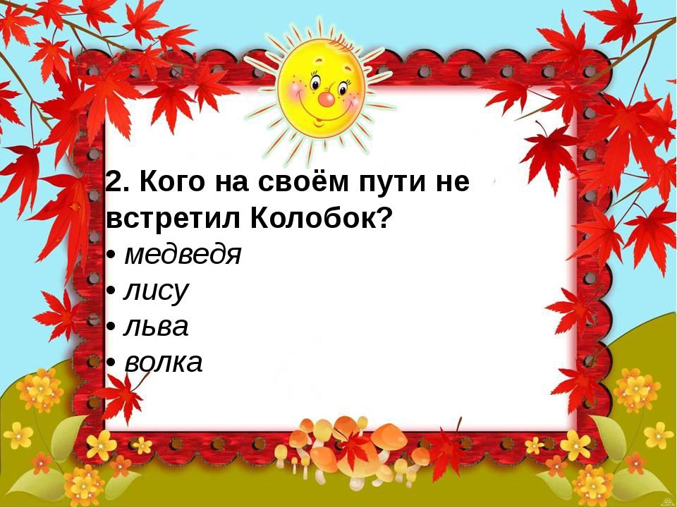 2. Кого на своём пути не встретил Колобок? • медведя • лису • льва • вол...