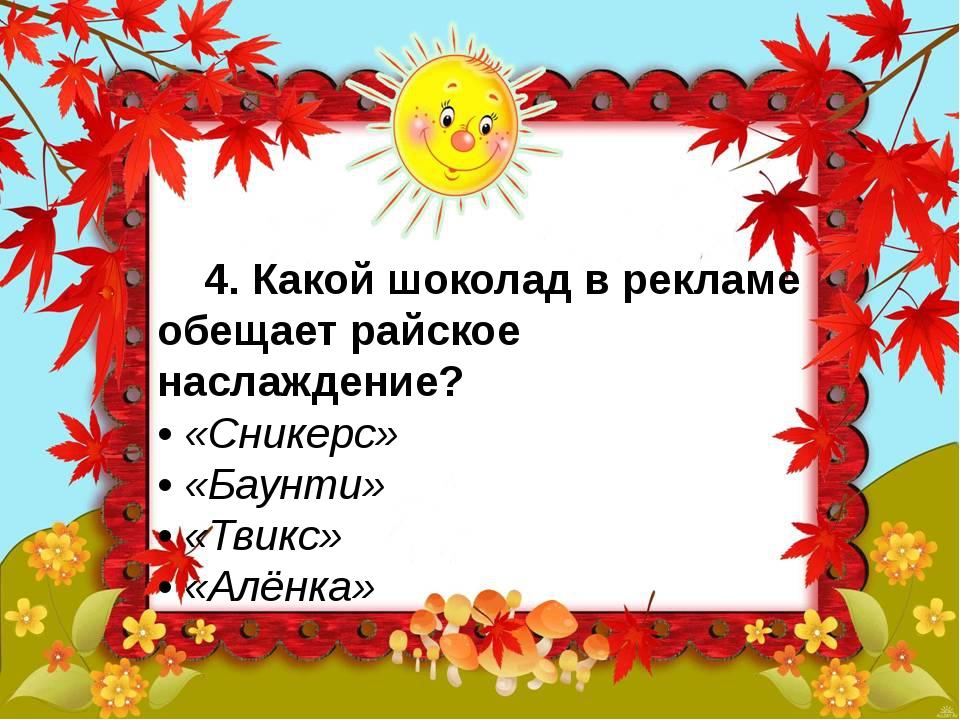 4. Какой шоколад в рекламе обещает райское наслаждение? • «Сникерс» • «Бау...