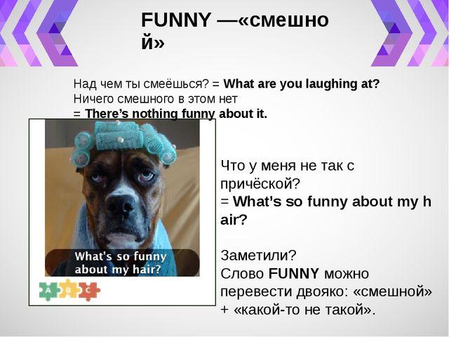 FUNNY—«смешной» Над чем ты смеёшься? =Whatareyoulaughingat? Ничего смеш...