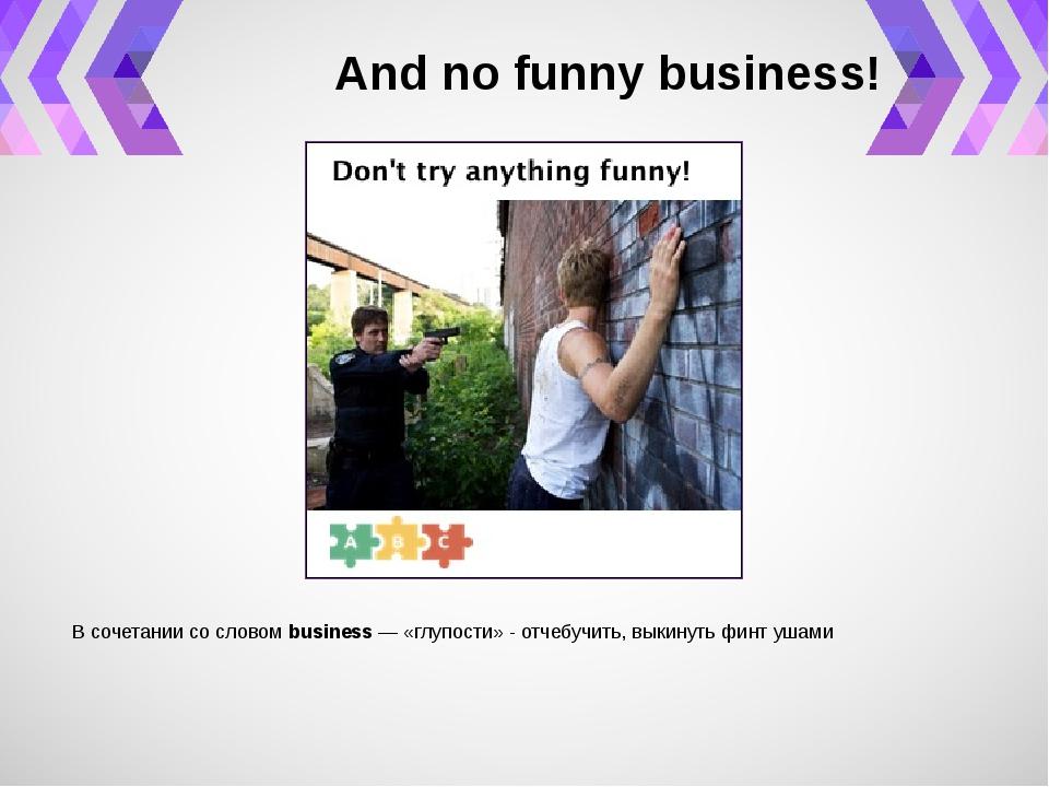 And no funny business! В сочетании со словомbusiness— «глупости» - отчебуч...
